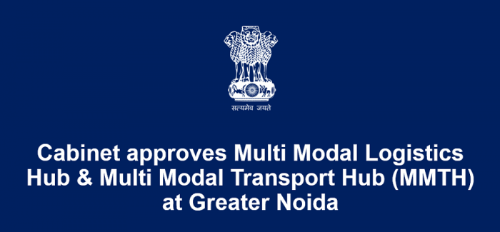 Cabinet approves Multi Modal Logistics Hub & Multi Modal Transport Hub (MMTH) at Greater Noida