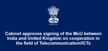 Cabinet approves signing of the MoU between India and United Kingdom on cooperation in the field of Telecommunication/ICTs