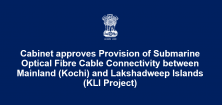 Cabinet approves Provision of Submarine Optical Fibre Cable Connectivity between Mainland (Kochi) and Lakshadweep Islands (KLI Project)