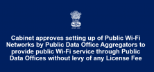 Cabinet approves setting up of Public Wi-Fi Networks by Public Data Office Aggregators to provide public Wi-Fi service through Public Data Offices without levy of any License Fee