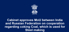 Cabinet approves Memorandum of Understanding (MoU) between India and Russian Federation on cooperation regarding coking Coal, which is used for Steel making